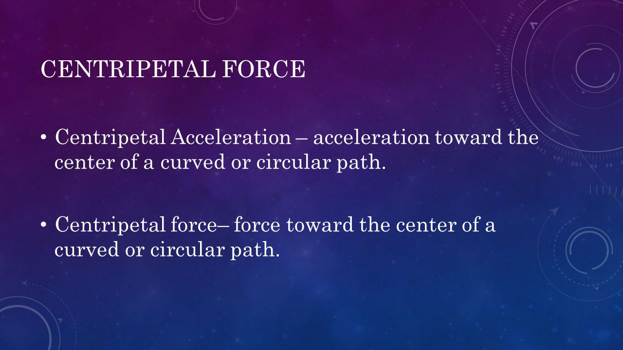 CENTRIPETAL FORCE Centripetal Acceleration – acceleration toward the center of a curved or circular path. Centripetal force– force toward the center o