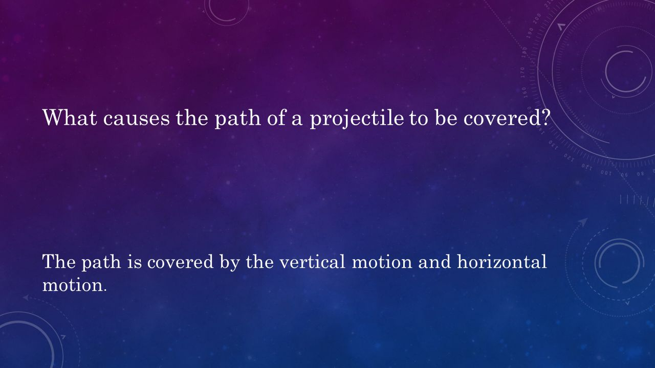 What causes the path of a projectile to be covered? The path is covered by the vertical motion and horizontal motion.