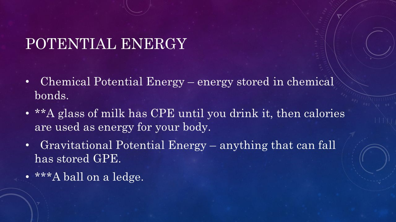 POTENTIAL ENERGY Chemical Potential Energy – energy stored in chemical bonds. **A glass of milk has CPE until you drink it, then calories are used as