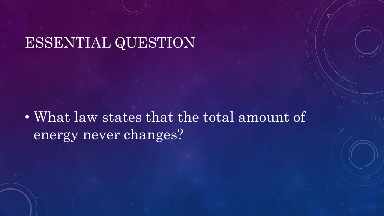 ESSENTIAL QUESTION What law states that the total amount of energy never changes?
