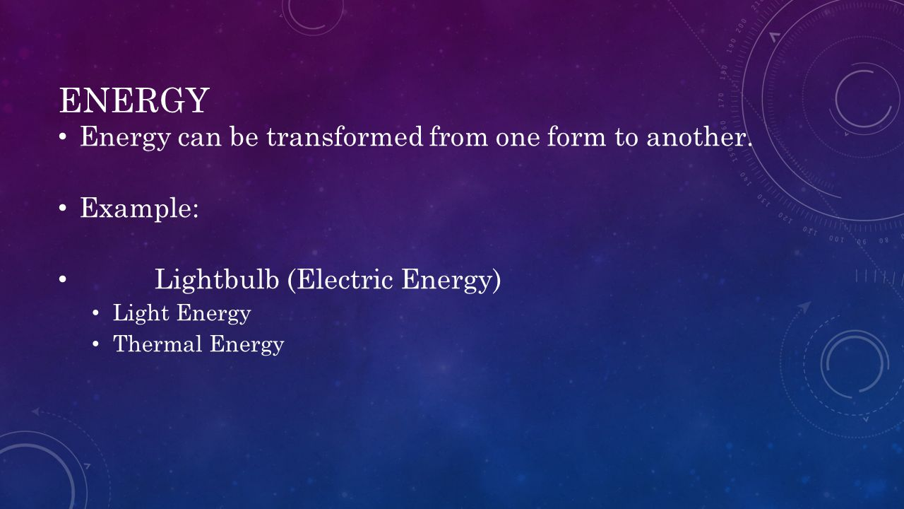 ENERGY Energy can be transformed from one form to another. Example: Lightbulb (Electric Energy) Light Energy Thermal Energy