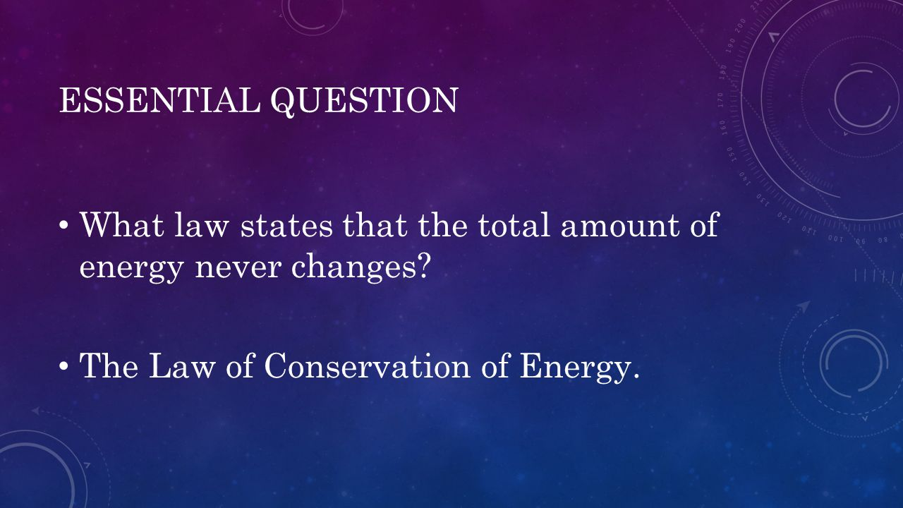 ESSENTIAL QUESTION What law states that the total amount of energy never changes? The Law of Conservation of Energy.