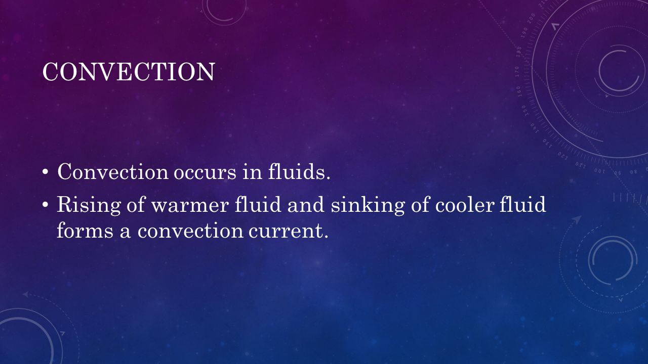 CONVECTION Convection occurs in fluids. Rising of warmer fluid and sinking of cooler fluid forms a convection current.