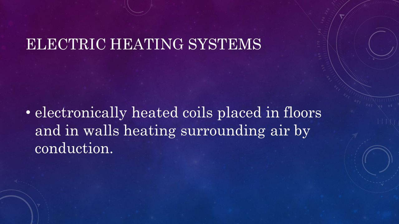 ELECTRIC HEATING SYSTEMS electronically heated coils placed in floors and in walls heating surrounding air by conduction.