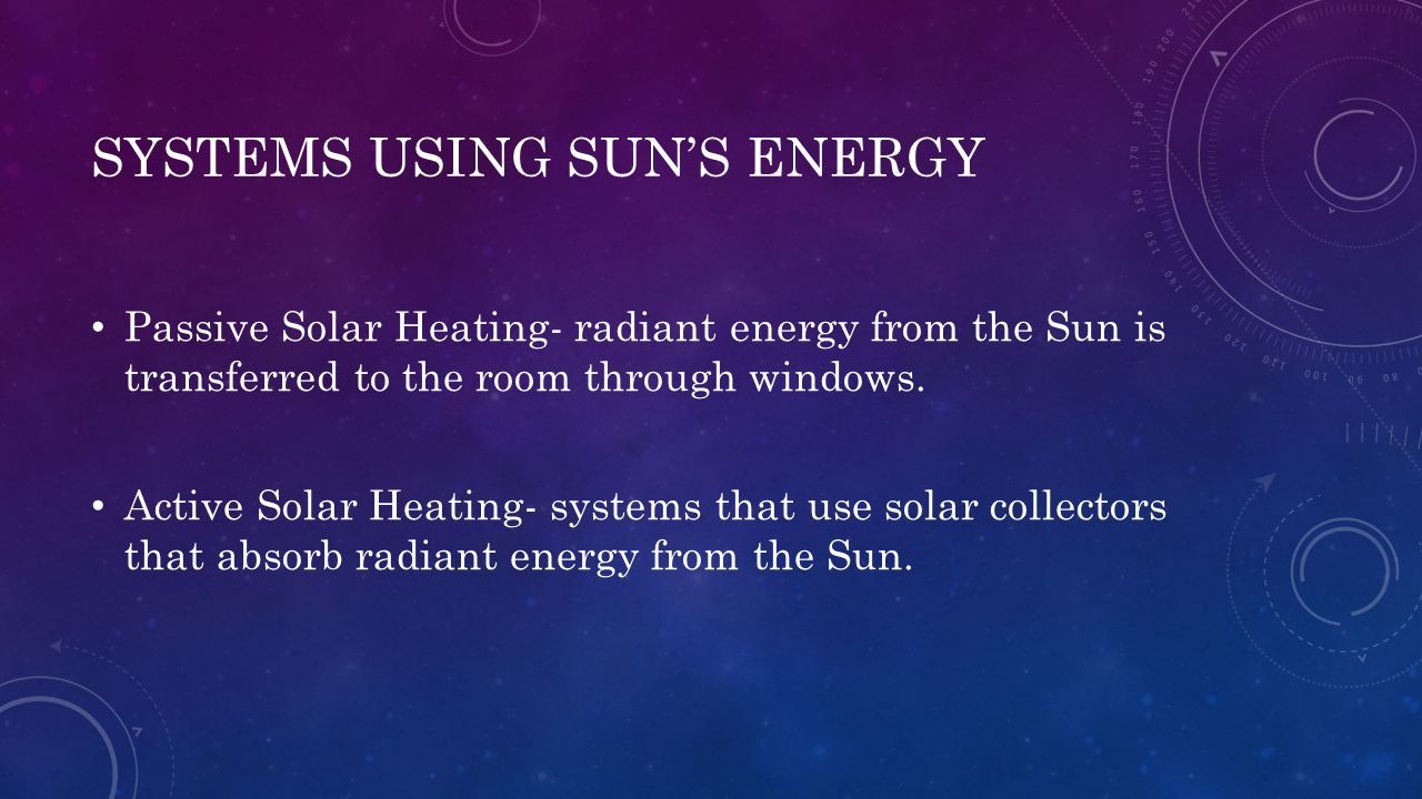 SYSTEMS USING SUN'S ENERGY Passive Solar Heating- radiant energy from the Sun is transferred to the room through windows. Active Solar Heating- system