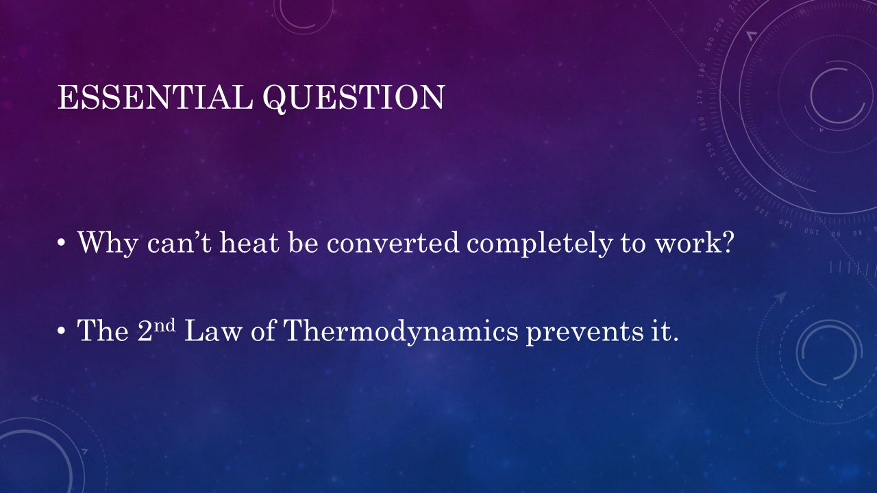 ESSENTIAL QUESTION Why can't heat be converted completely to work? The 2 nd Law of Thermodynamics prevents it.