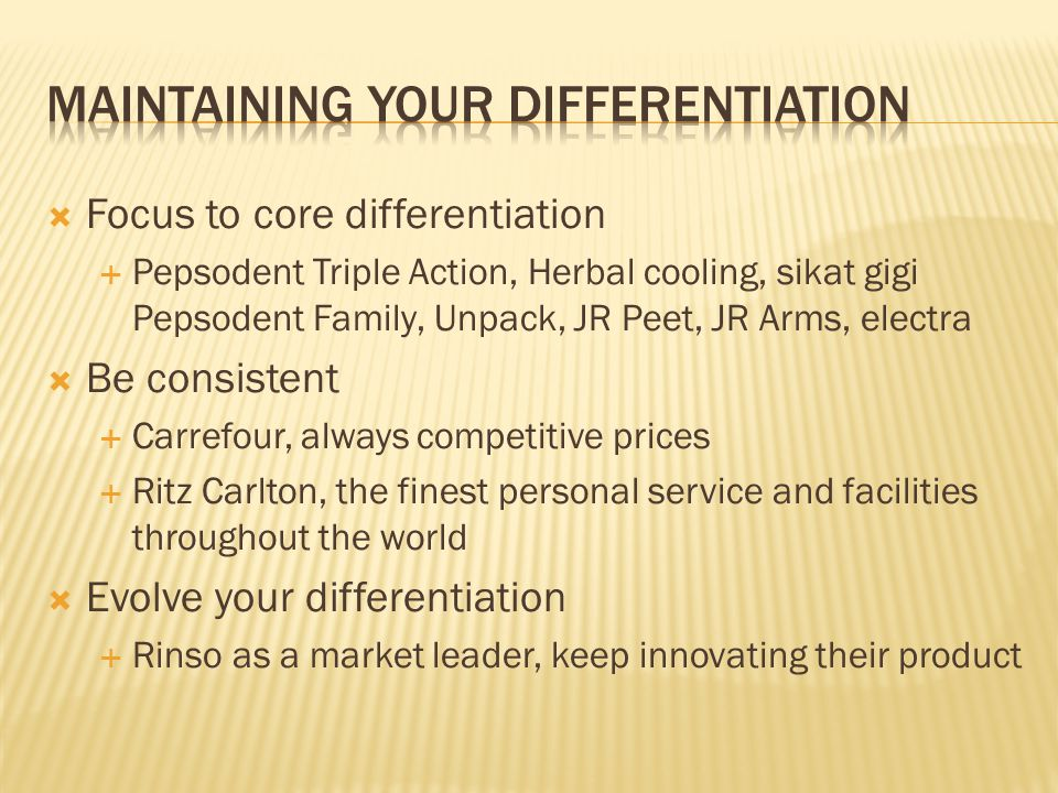  Focus to core differentiation  Pepsodent Triple Action, Herbal cooling, sikat gigi Pepsodent Family, Unpack, JR Peet, JR Arms, electra  Be consist