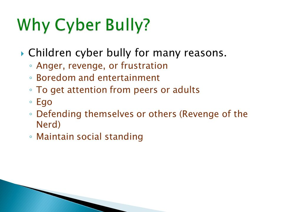  Children cyber bully for many reasons. ◦ Anger, revenge, or frustration ◦ Boredom and entertainment ◦ To get attention from peers or adults ◦ Ego ◦