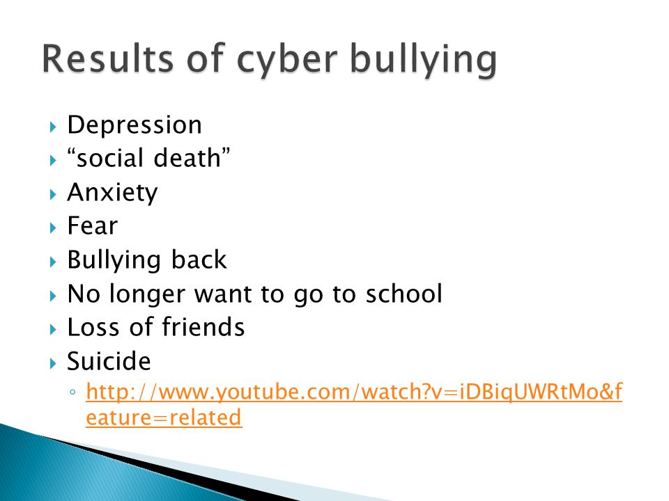  Depression  social death  Anxiety  Fear  Bullying back  No longer want to go to school  Loss of friends  Suicide ◦ http://www.youtube.com/watch v=iDBiqUWRtMo&f eature=related http://www.youtube.com/watch v=iDBiqUWRtMo&f eature=related