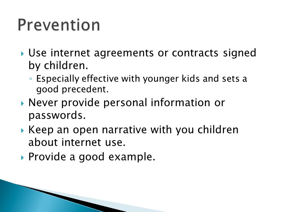  Use internet agreements or contracts signed by children. ◦ Especially effective with younger kids and sets a good precedent.  Never provide persona