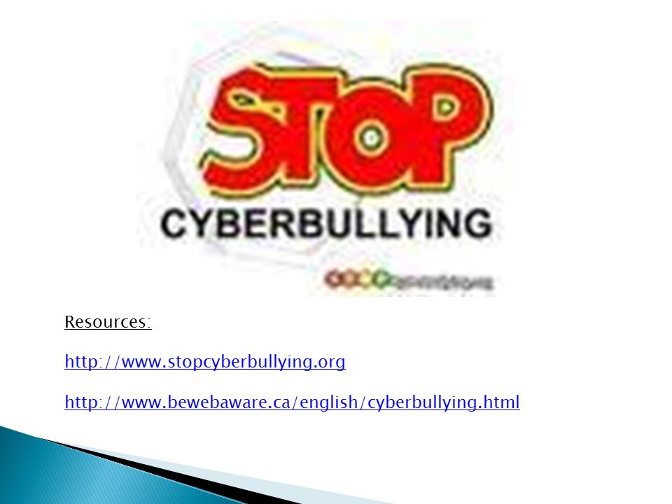 Resources: http://www.stopcyberbullying.org http://www.bewebaware.ca/english/cyberbullying.html