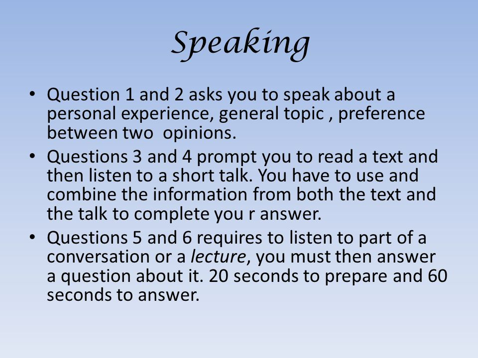 Question 1 and 2 asks you to speak about a personal experience, general topic, preference between two opinions.
