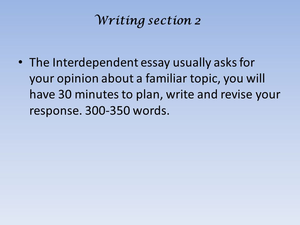 The Interdependent essay usually asks for your opinion about a familiar topic, you will have 30 minutes to plan, write and revise your response.