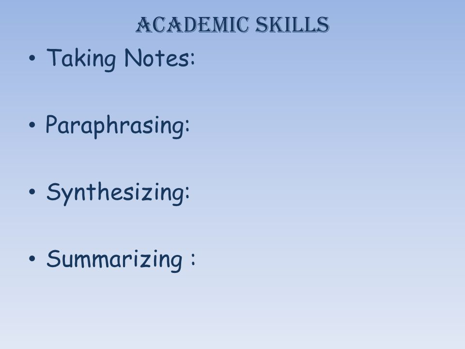 Academic Skills Taking Notes: Paraphrasing: Synthesizing: Summarizing :