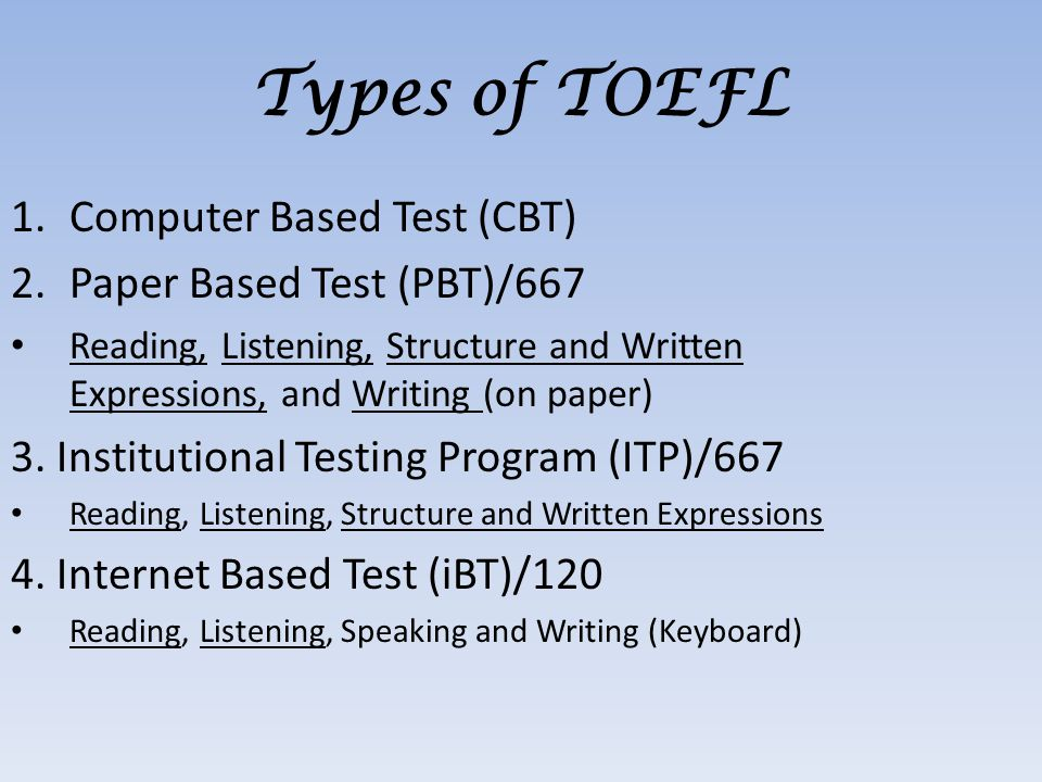 1.Computer Based Test (CBT) 2.Paper Based Test (PBT)/667 Reading, Listening, Structure and Written Expressions, and Writing (on paper) 3.