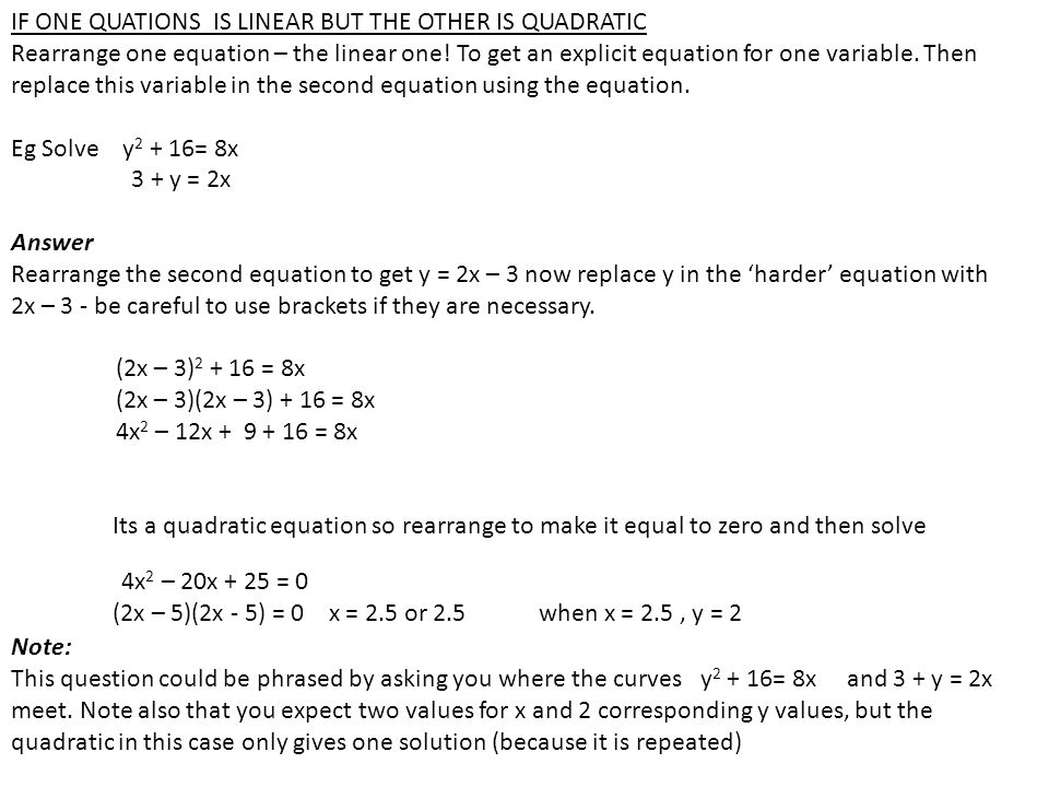 IF ONE QUATIONS IS LINEAR BUT THE OTHER IS QUADRATIC Rearrange one equation – the linear one! To get an explicit equation for one variable. Then repla