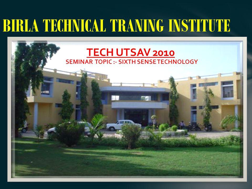 BIRLA TECHNICAL TRANING INSTITUTE TECH UTSAV 2010 SEMINAR TOPIC :- SIXTH SENSE TECHNOLOGY