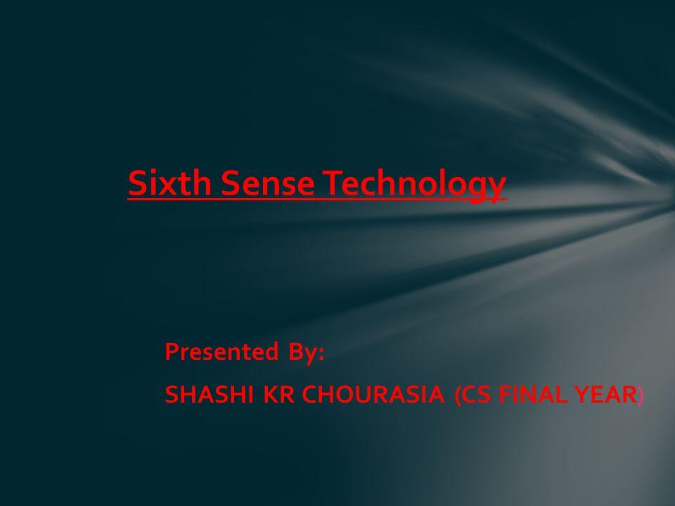 Presented By: SHASHI KR CHOURASIA (CS FINAL YEAR) Sixth Sense Technology