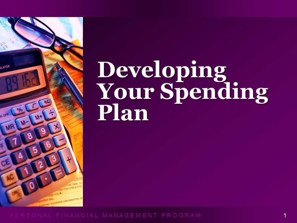 P E R S O N A L F I N A N C I A L M A N A G E M E N T P R O G R A M Developing Your Spending Plan 1