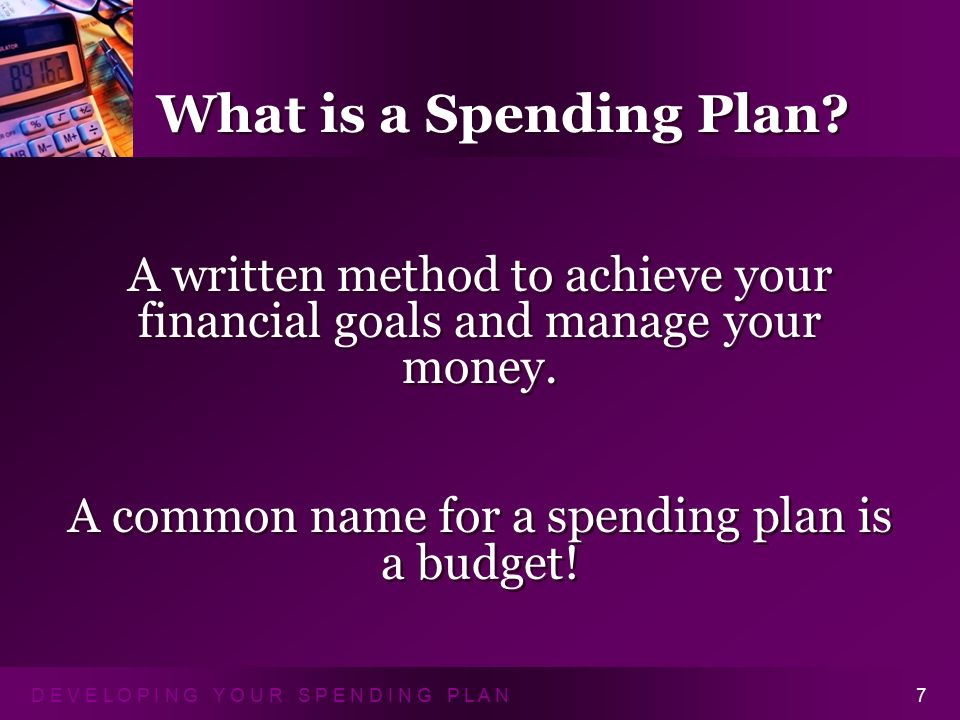 D E V E L O P I N G Y O U R S P E N D I N G P L A N8 A Spending Plan: Is a guide and servant – not a master Doesn't need to be down to the penny Is easy to understand Is a reflection of your needs, wants, values and goals