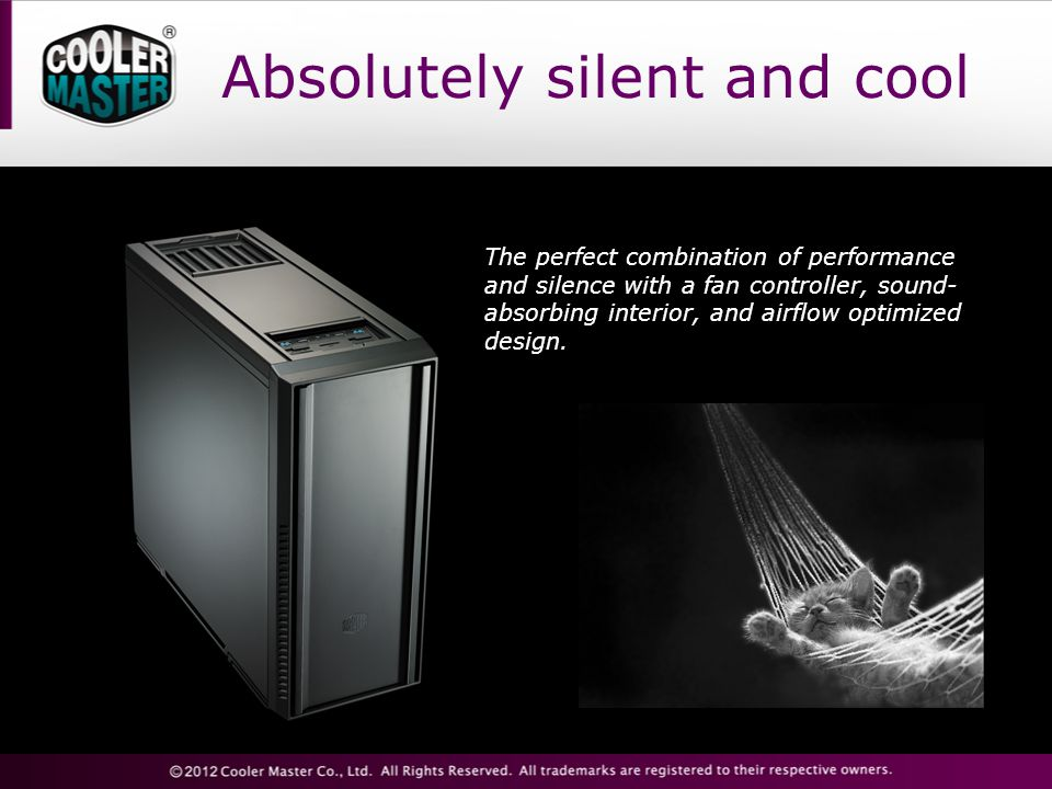 Absolutely silent and cool The perfect combination of performance and silence with a fan controller, sound- absorbing interior, and airflow optimized