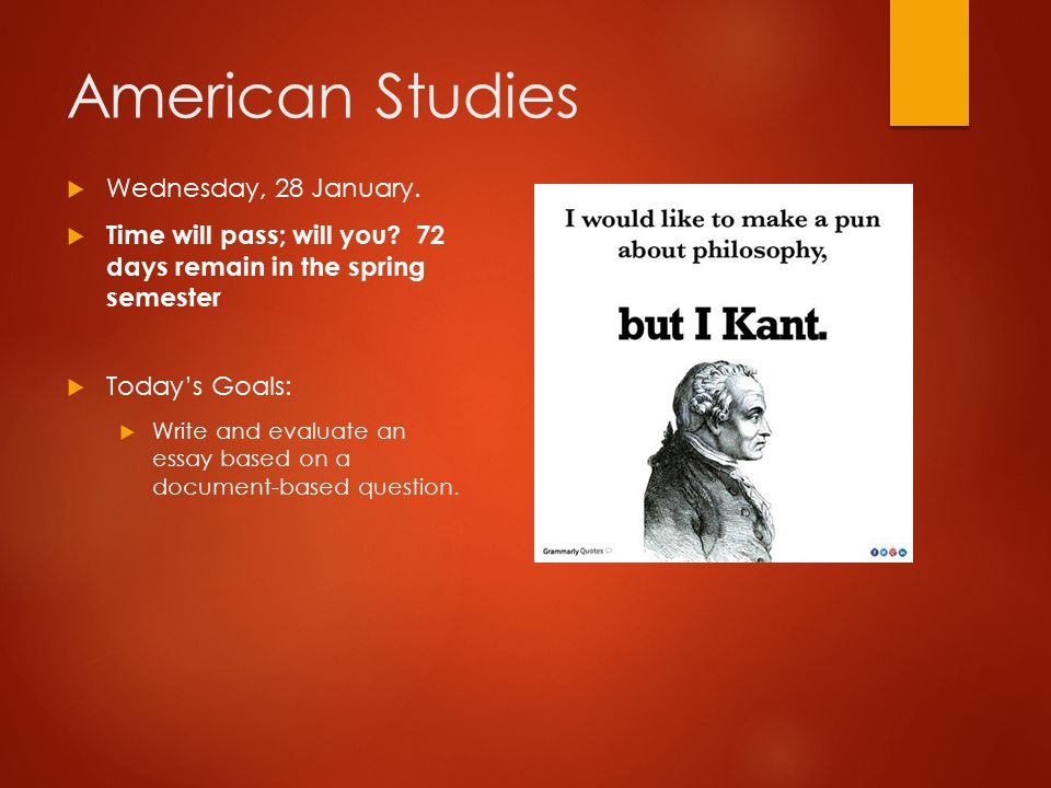 American Studies  Wednesday, 28 January.  Time will pass; will you? 72 days remain in the spring semester  Today's Goals:  Write and evaluate an e