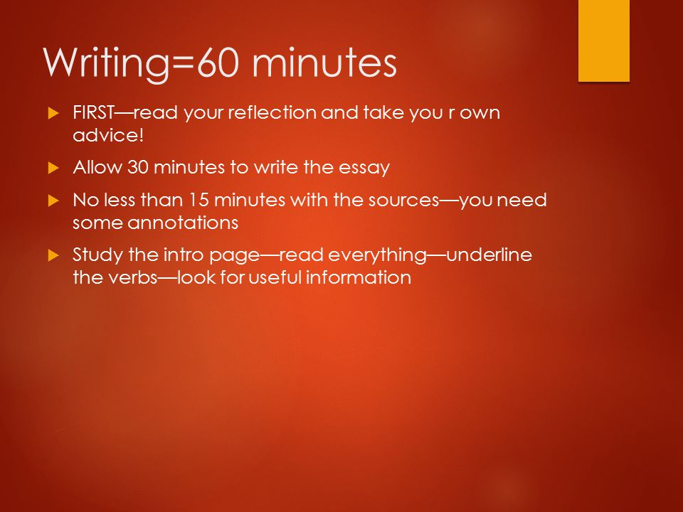 Writing=60 minutes  FIRST—read your reflection and take you r own advice!  Allow 30 minutes to write the essay  No less than 15 minutes with the so