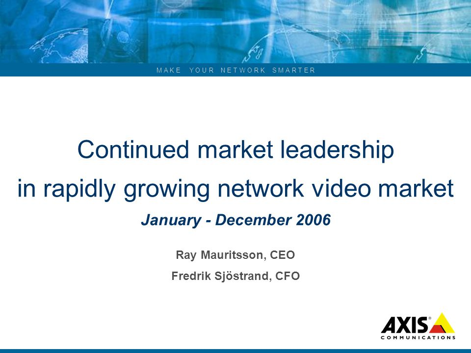 M A K E Y O U R N E T W O R K S M A R T E R Continued market leadership in rapidly growing network video market January - December 2006 Ray Mauritsson, CEO Fredrik Sjöstrand, CFO