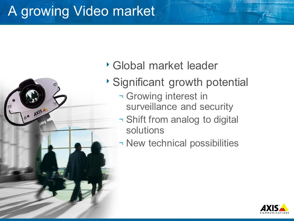 A growing Video market  Global market leader  Significant growth potential ¬ Growing interest in surveillance and security ¬ Shift from analog to digital solutions ¬ New technical possibilities