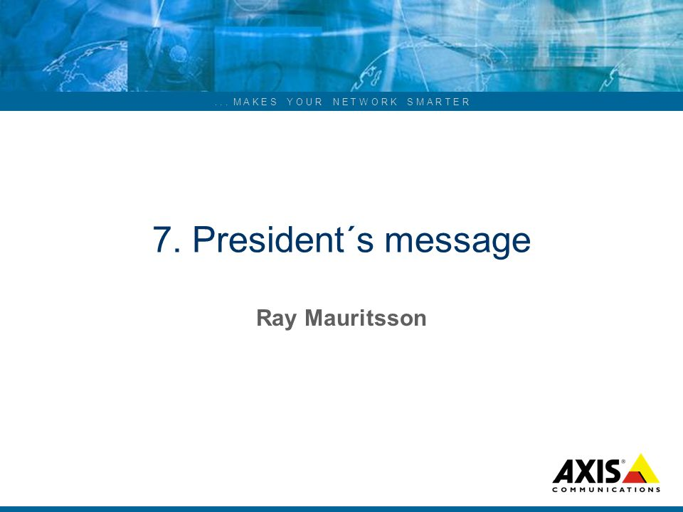 ... M A K E S Y O U R N E T W O R K S M A R T E R 7. President´s message Ray Mauritsson