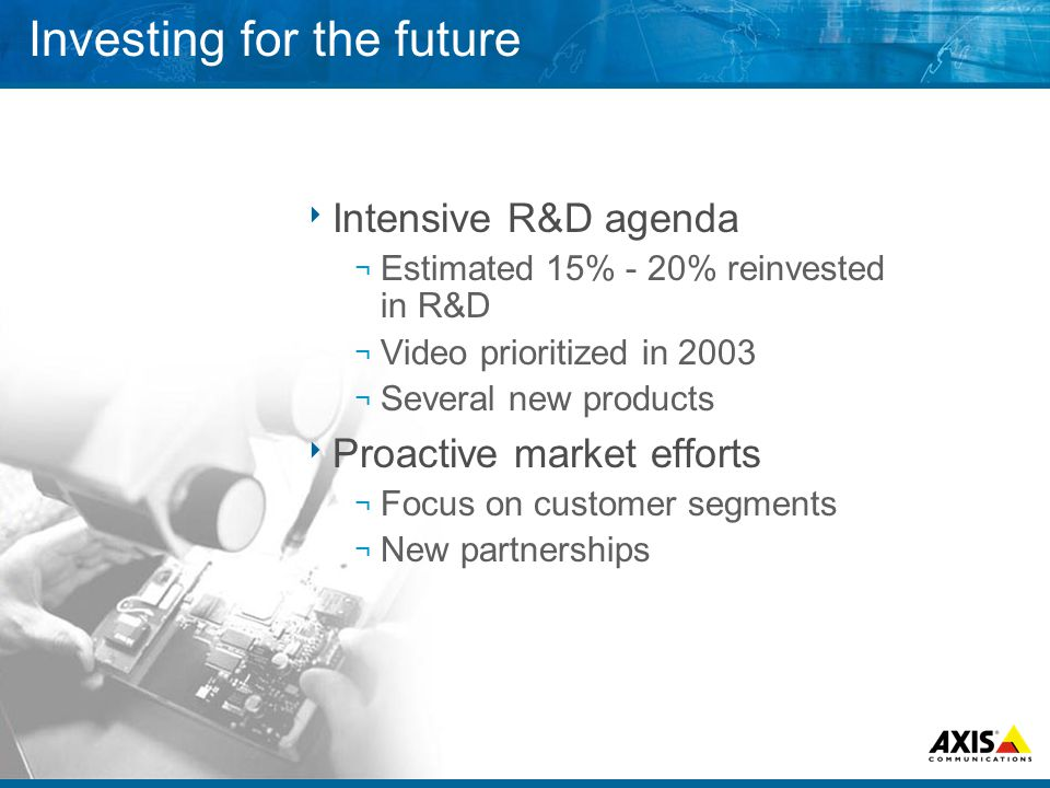 Investing for the future  Intensive R&D agenda ¬ Estimated 15% - 20% reinvested in R&D ¬ Video prioritized in 2003 ¬ Several new products  Proactive market efforts ¬ Focus on customer segments ¬ New partnerships