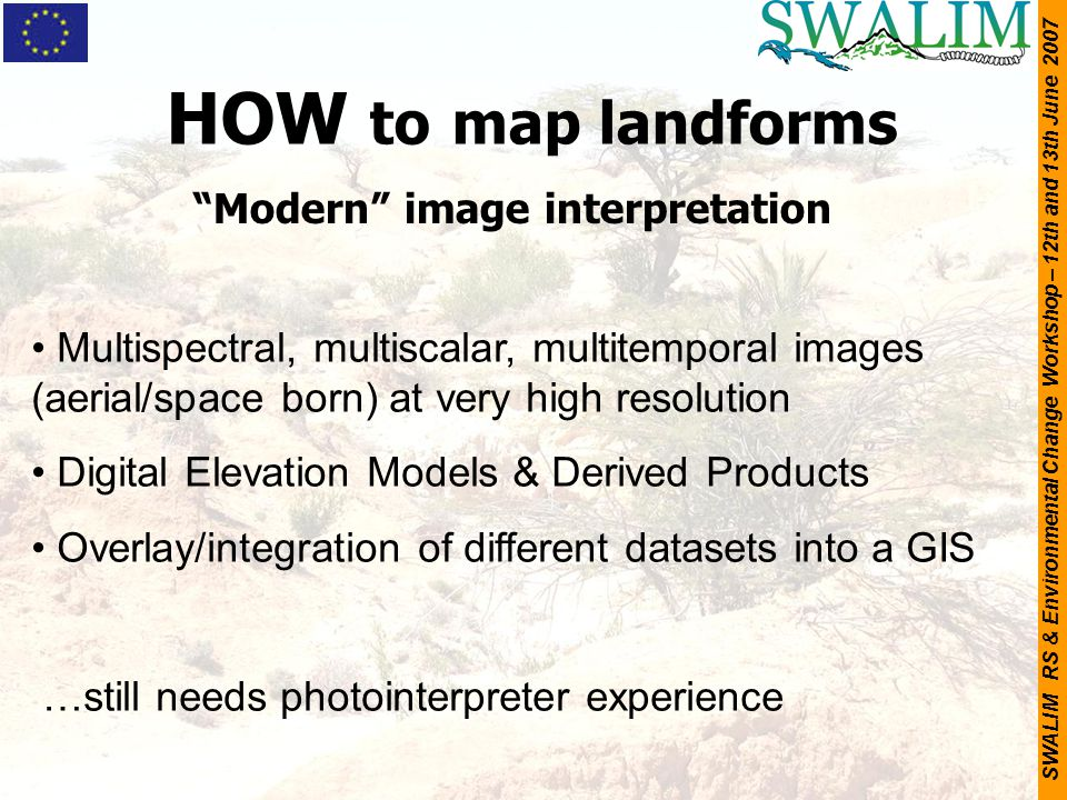 "SWALIM RS & Environmental Change Workshop – 12th and 13th June 2007 HOW to map landforms ""Modern"" image interpretation Multispectral, multiscalar, mul"