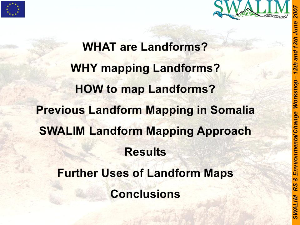 SWALIM RS & Environmental Change Workshop – 12th and 13th June 2007 WHAT are Landforms? WHY mapping Landforms? HOW to map Landforms? Previous Landform