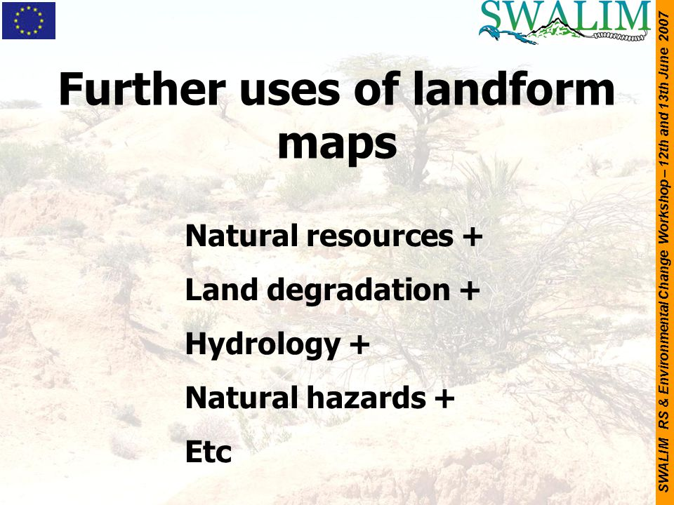 SWALIM RS & Environmental Change Workshop – 12th and 13th June 2007 Further uses of landform maps Natural resources + Land degradation + Hydrology + N