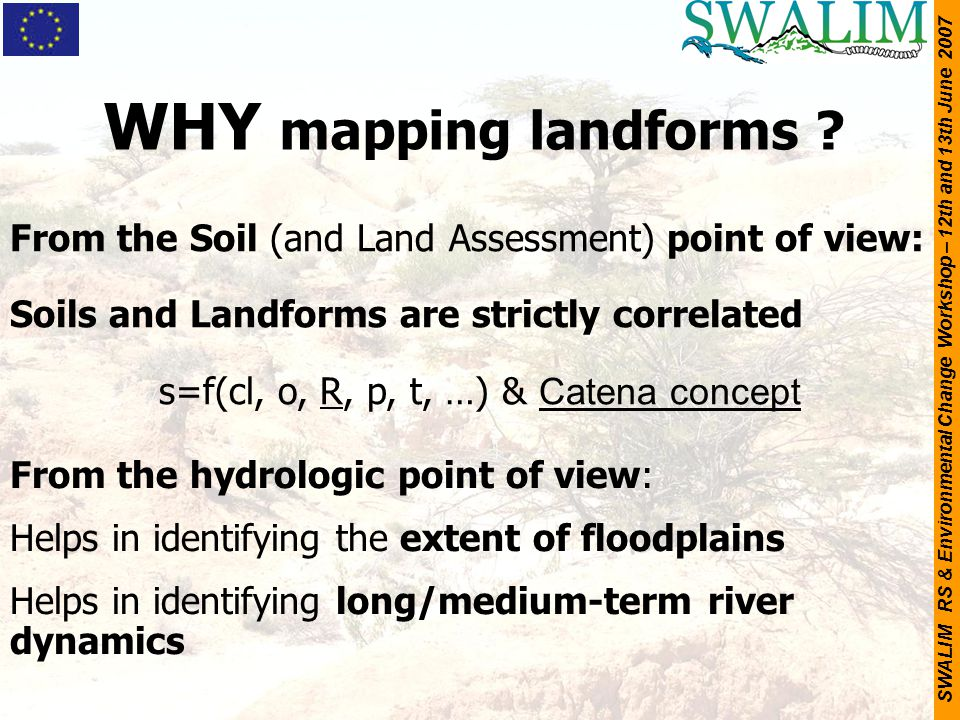 SWALIM RS & Environmental Change Workshop – 12th and 13th June 2007 WHY mapping landforms ? From the Soil (and Land Assessment) point of view: Soils a
