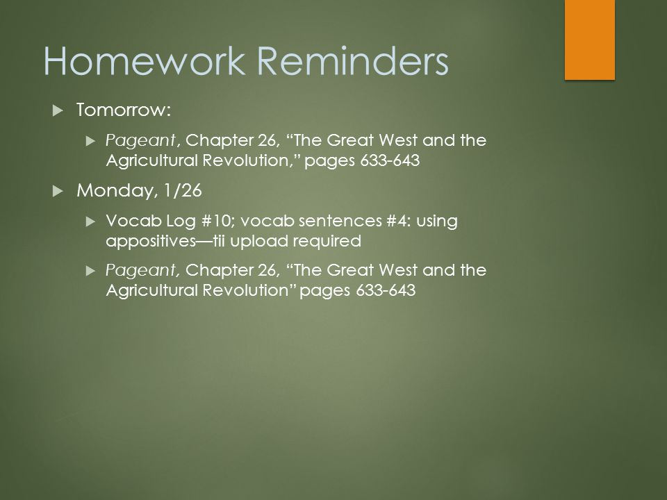 Homework Reminders  Tomorrow:  Pageant, Chapter 26, The Great West and the Agricultural Revolution, pages 633-643  Monday, 1/26  Vocab Log #10; vocab sentences #4: using appositives—tii upload required  Pageant, Chapter 26, The Great West and the Agricultural Revolution pages 633-643