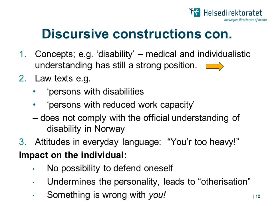 | 12 Discursive constructions con. 1.Concepts; e.g. 'disability' – medical and individualistic understanding has still a strong position. 2.Law texts