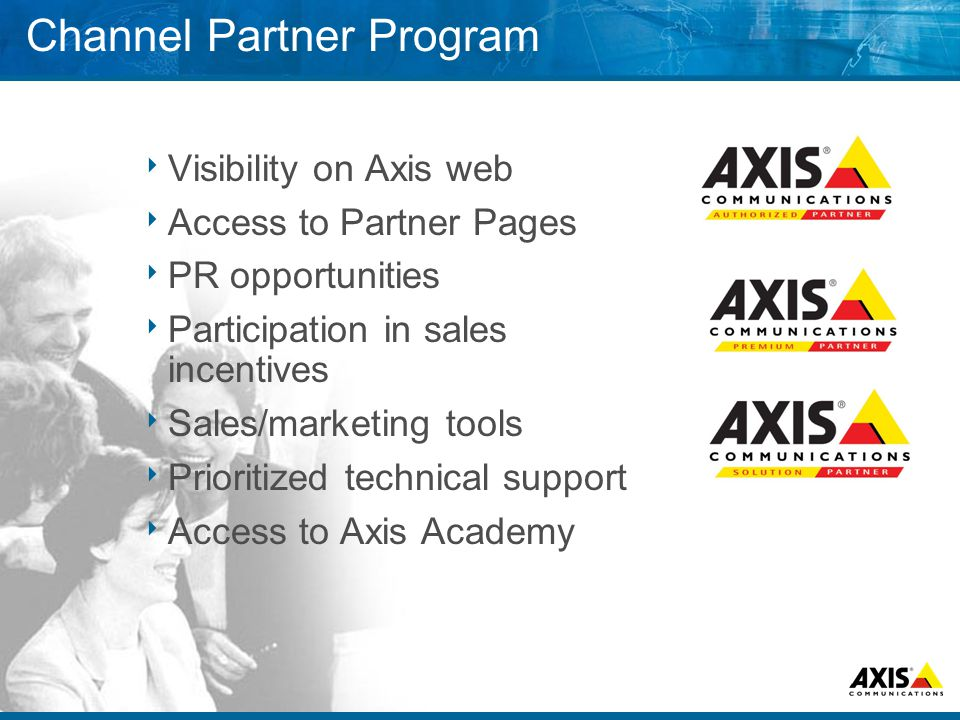 Channel Partner Program  Visibility on Axis web  Access to Partner Pages  PR opportunities  Participation in sales incentives  Sales/marketing tools  Prioritized technical support  Access to Axis Academy