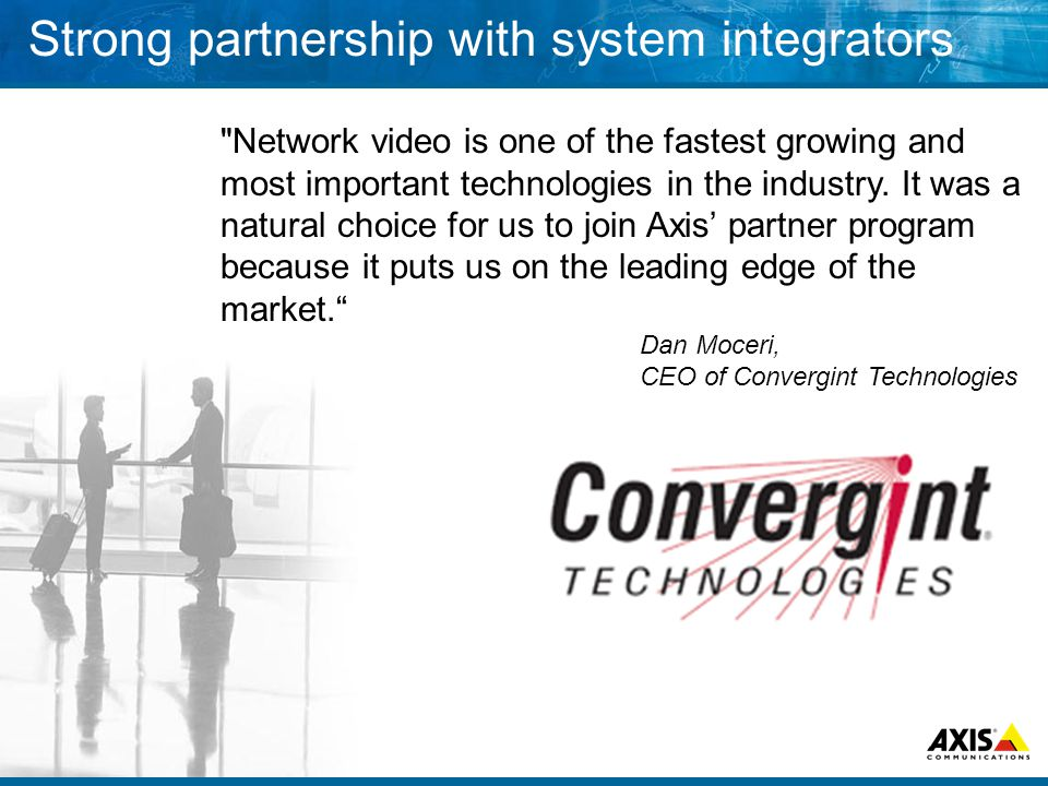 Strong partnership with system integrators Network video is one of the fastest growing and most important technologies in the industry.