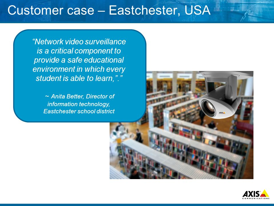 Customer case – Eastchester, USA Network video surveillance is a critical component to provide a safe educational environment in which every student is able to learn, . ~ Anita Better, Director of information technology, Eastchester school district