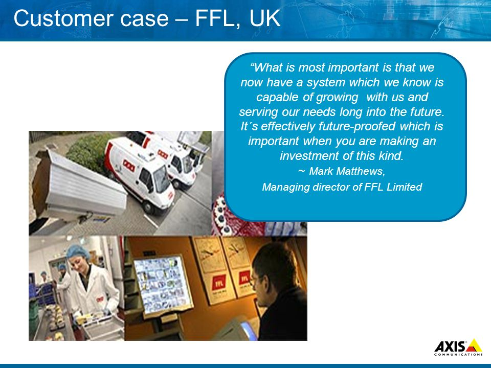 Customer case – FFL, UK What is most important is that we now have a system which we know is capable of growing with us and serving our needs long into the future.