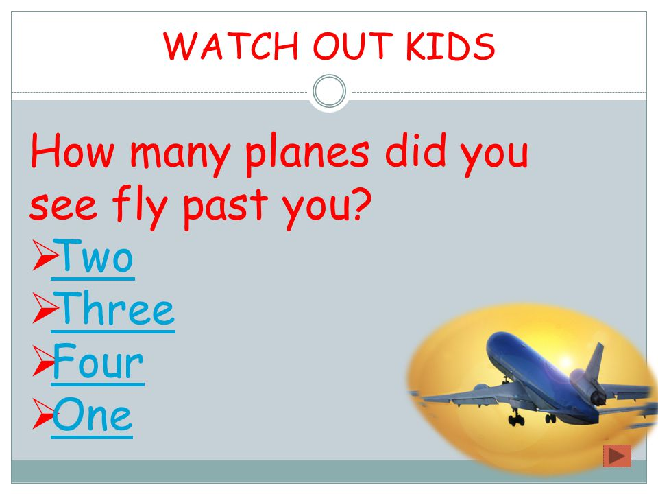 WATCH OUT KIDS How many planes did you see fly past you?  Two Two  Three Three  Four Four  One One