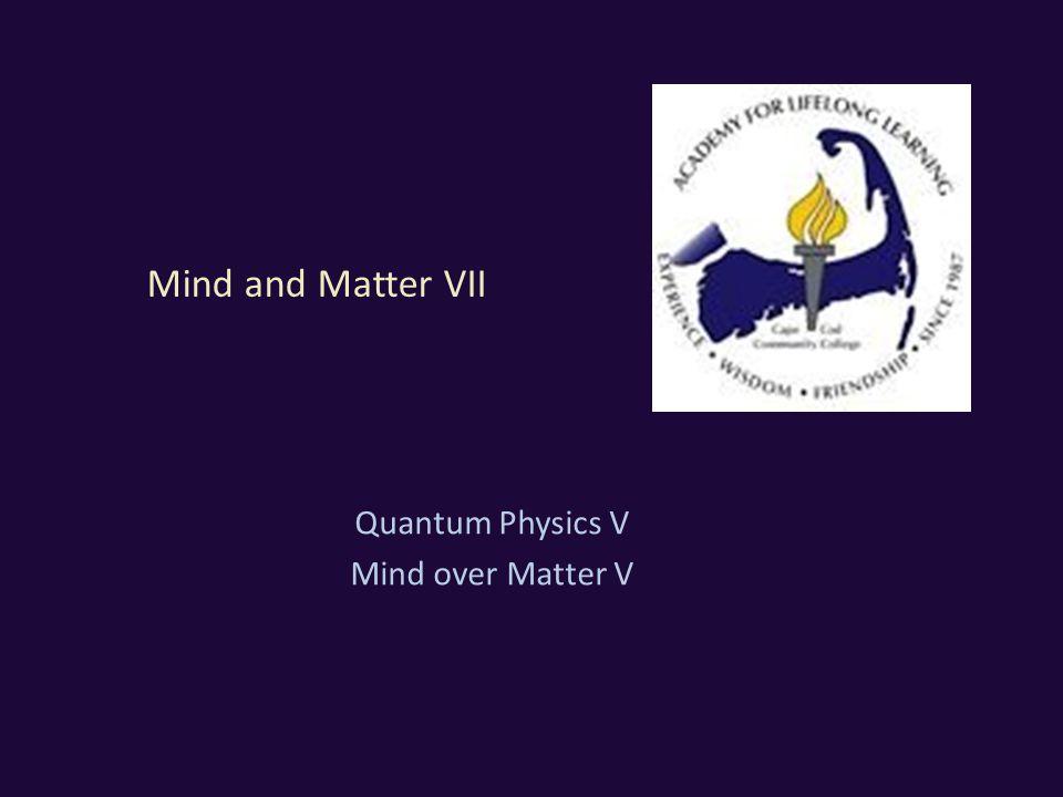 Mind and Matter VII Quantum Physics V Mind over Matter V