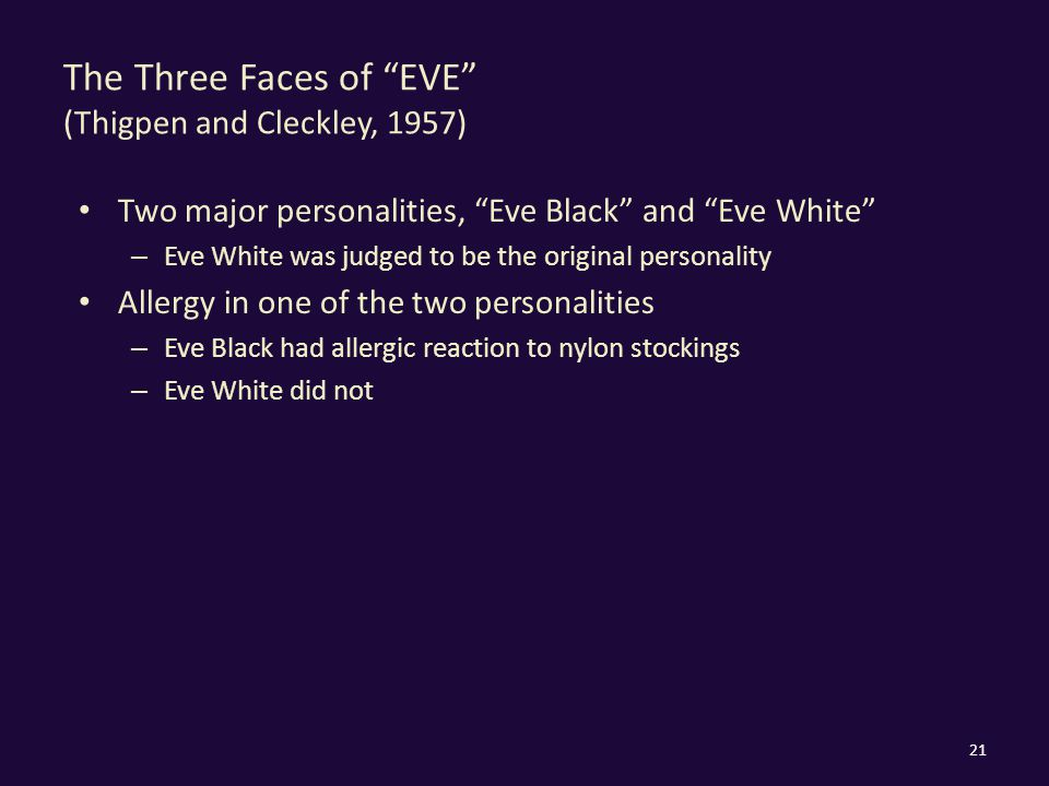 The Three Faces of EVE (Thigpen and Cleckley, 1957) Two major personalities, Eve Black and Eve White – Eve White was judged to be the original personality Allergy in one of the two personalities – Eve Black had allergic reaction to nylon stockings – Eve White did not 21