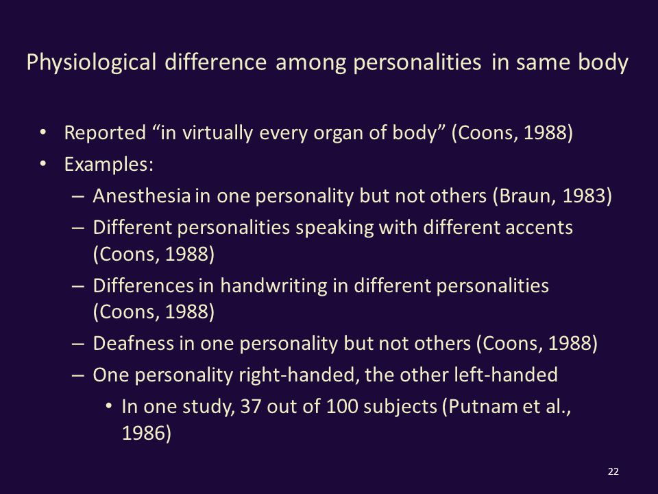 Physiological difference among personalities in same body Reported in virtually every organ of body (Coons, 1988) Examples: – Anesthesia in one personality but not others (Braun, 1983) – Different personalities speaking with different accents (Coons, 1988) – Differences in handwriting in different personalities (Coons, 1988) – Deafness in one personality but not others (Coons, 1988) – One personality right-handed, the other left-handed In one study, 37 out of 100 subjects (Putnam et al., 1986) 22