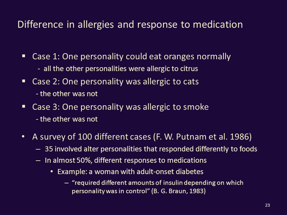 Difference in allergies and response to medication  Case 1: One personality could eat oranges normally - all the other personalities were allergic to citrus  Case 2: One personality was allergic to cats - the other was not  Case 3: One personality was allergic to smoke - the other was not A survey of 100 different cases (F.