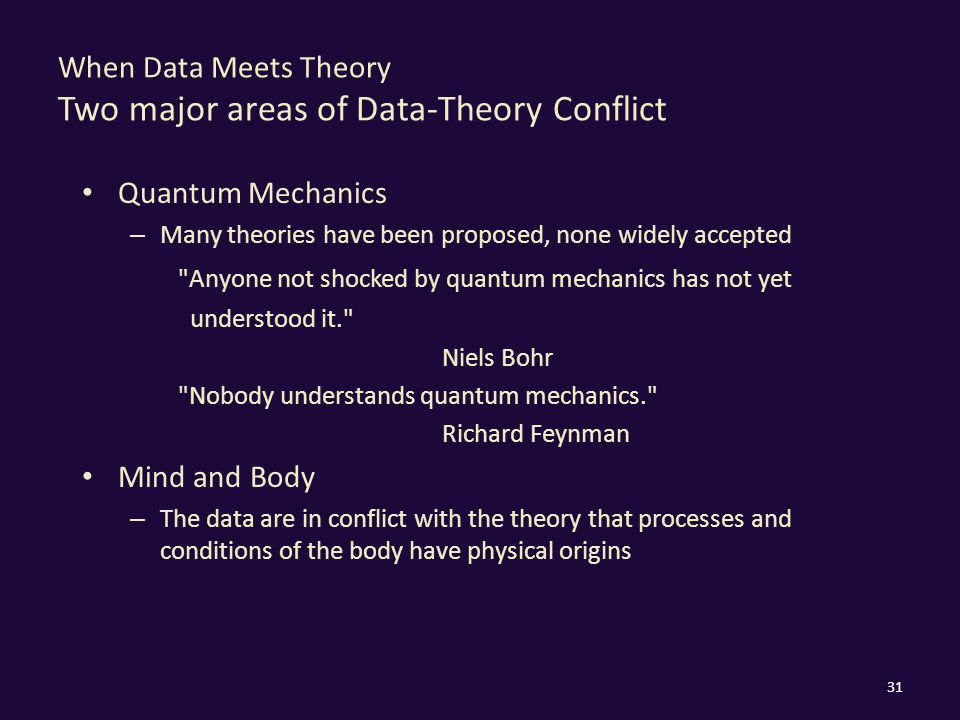 When Data Meets Theory Two major areas of Data-Theory Conflict Quantum Mechanics – Many theories have been proposed, none widely accepted Anyone not shocked by quantum mechanics has not yet understood it. Niels Bohr Nobody understands quantum mechanics. Richard Feynman Mind and Body – The data are in conflict with the theory that processes and conditions of the body have physical origins 31