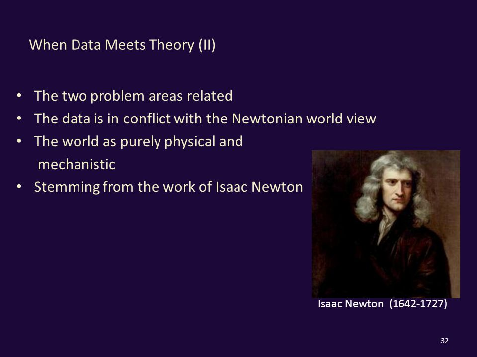 When Data Meets Theory (II) The two problem areas related The data is in conflict with the Newtonian world view The world as purely physical and mechanistic Stemming from the work of Isaac Newton 32 Isaac Newton ( )