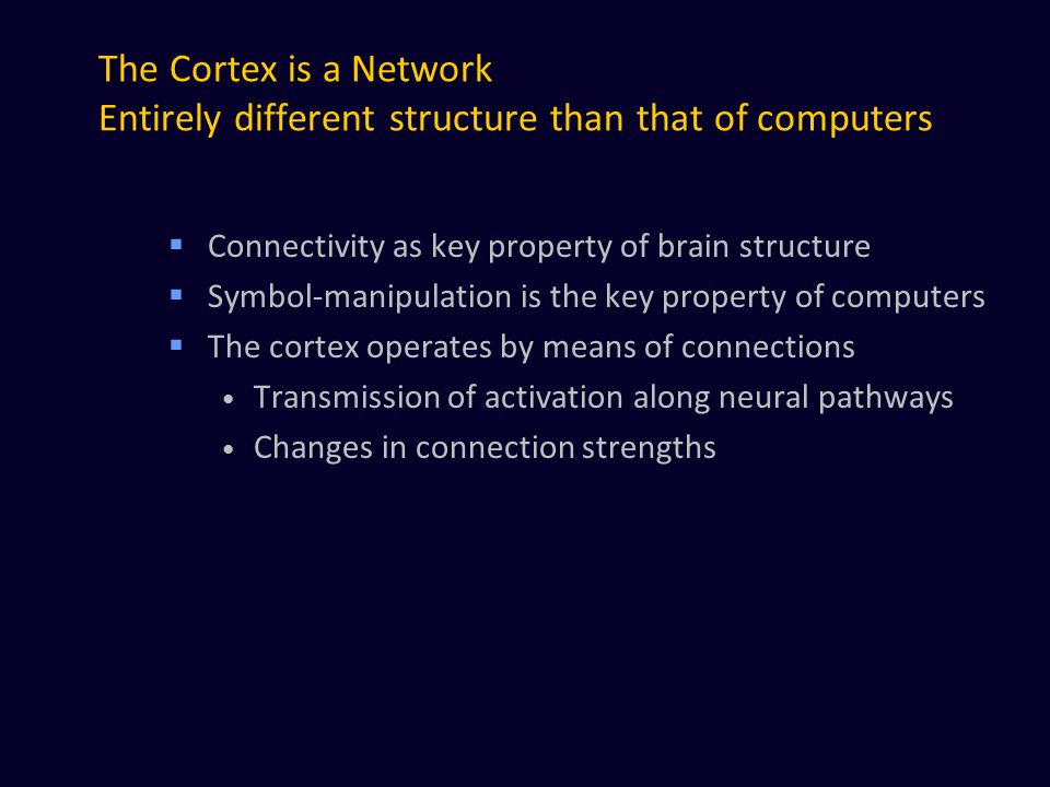 The Cortex is a Network Entirely different structure than that of computers  Connectivity as key property of brain structure  Symbol-manipulation is