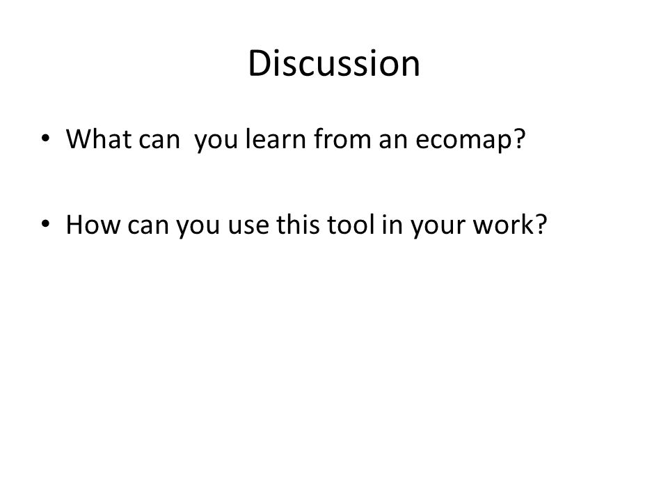 Discussion What can you learn from an ecomap? How can you use this tool in your work?